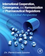 International Cooperation, Convergence and Harmonization of Pharmaceutical Regulations: A Global Perspective - ISBN 9780128000533