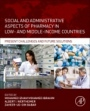 Social and Administrative Aspects of Pharmacy in Low- and Middle-Income Countries: Present Challenges and Future Solutions - ISBN 9780128112281