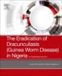 The Eradication of Dracunculiasis (Guinea Worm Disease) in Nigeria: An Eyewitness Account - ISBN 9780128167649