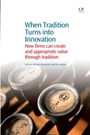 When Tradition Turns Into Innovation: How Firms Can Create and Appropriate Value Through Tradition - ISBN 9781843346647