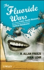 The Fluoride Wars: How a Modest Public Health Measure Became Americas Longest–Running Political Melodrama - ISBN 9780470448335